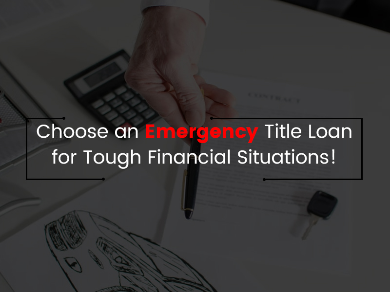 Choose an Emergency Title Loan for Tough Financial Situations!