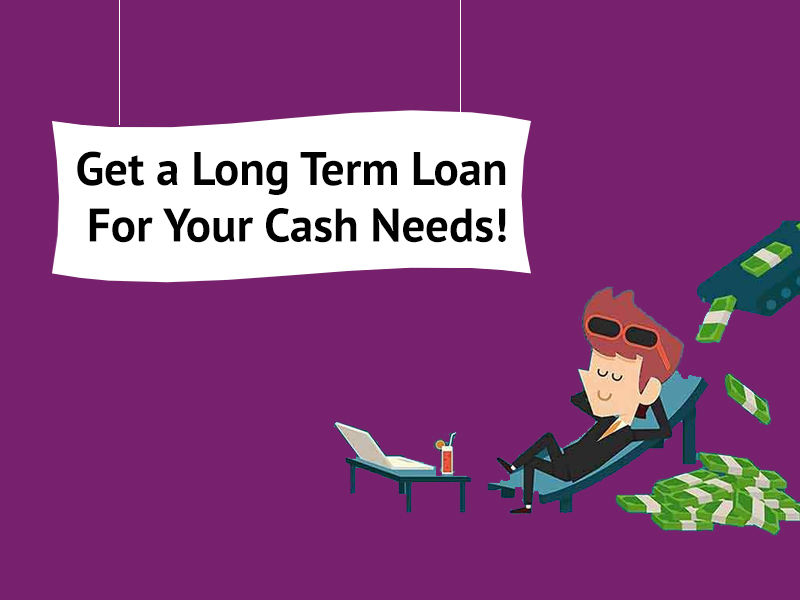 Get a Long Term Loan For Your Cash Needs!