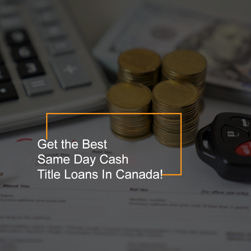 Get the Best Same Day Cash Title Loans In Canada!