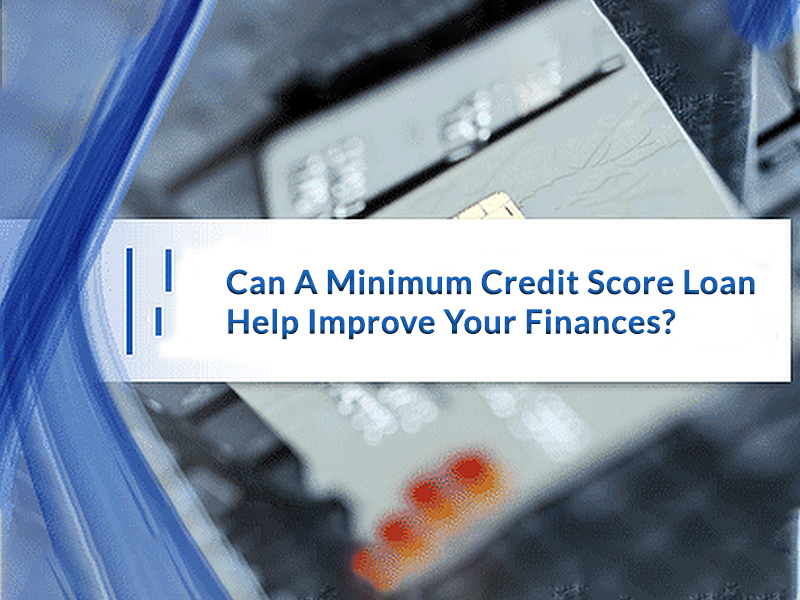 Can A Minimum Credit Score Loan Help Improve Your Finances?